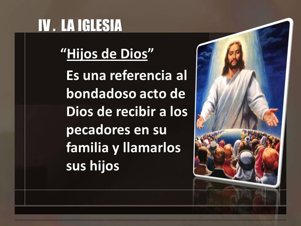 IV. LA IGLESIA Hijos de DiosHijos de Dios Es una referencia al bondadoso acto de Dios de recibir a los pecadores en su familia y llamarlos sus hijos