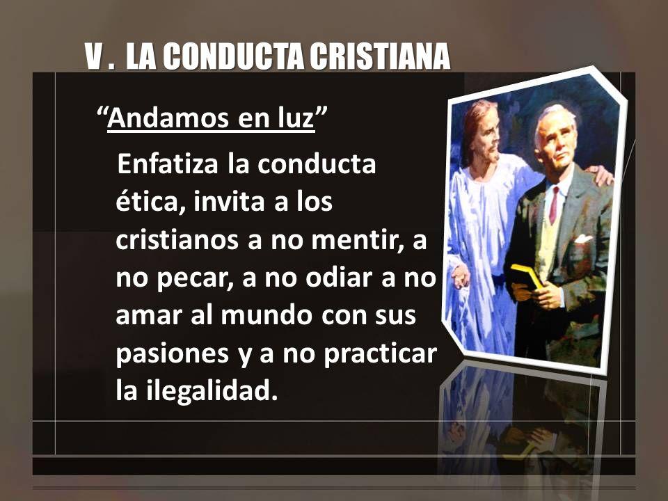 V. LA CONDUCTA CRISTIANA Andamos en luz Enfatiza la conducta ética, invita a los cristianos a no mentir, a no pecar, a no odiar a no amar al mundo con