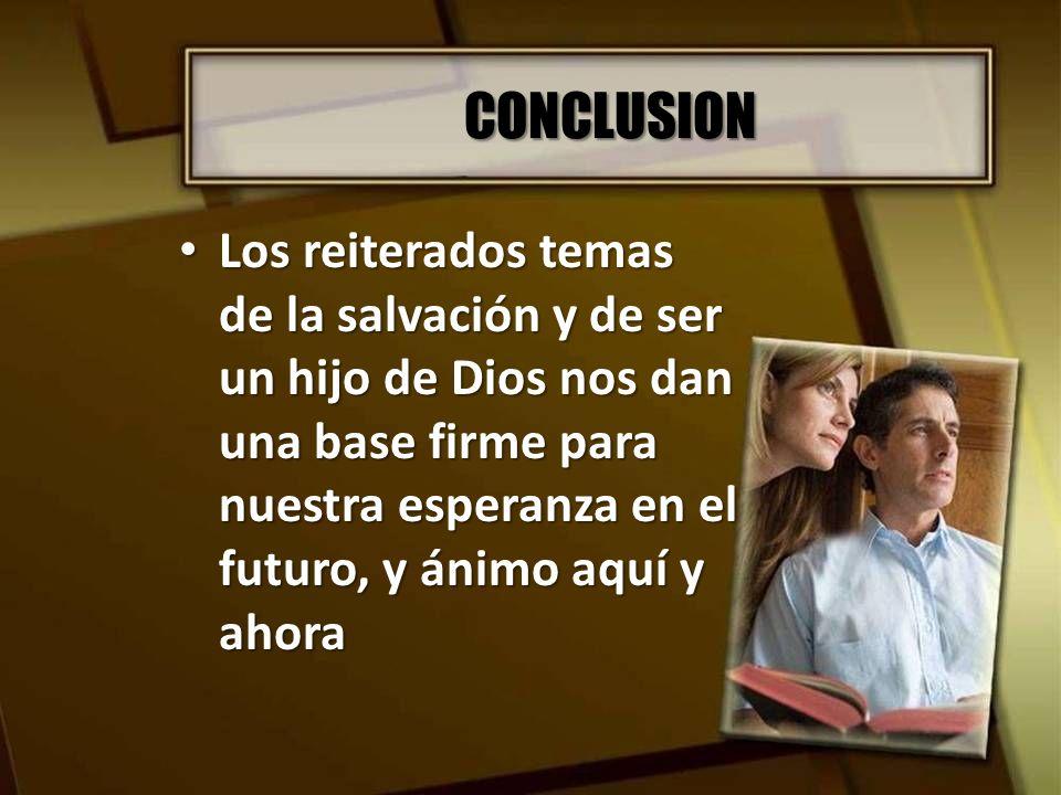 CONCLUSION Los reiterados temas de la salvación y de ser un hijo de Dios nos dan una base firme para nuestra esperanza en el futuro, y ánimo aquí y ah