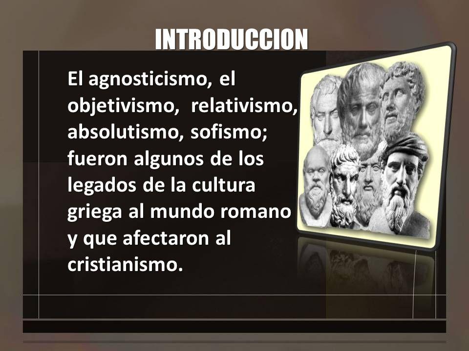 INTRODUCCION El agnosticismo, el objetivismo, relativismo, absolutismo, sofismo; fueron algunos de los legados de la cultura griega al mundo romano y