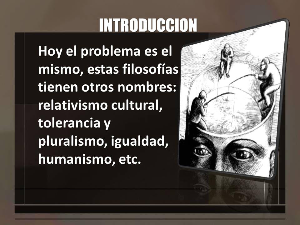 INTRODUCCION Hoy el problema es el mismo, estas filosofías tienen otros nombres: relativismo cultural, tolerancia y pluralismo, igualdad, humanismo, e