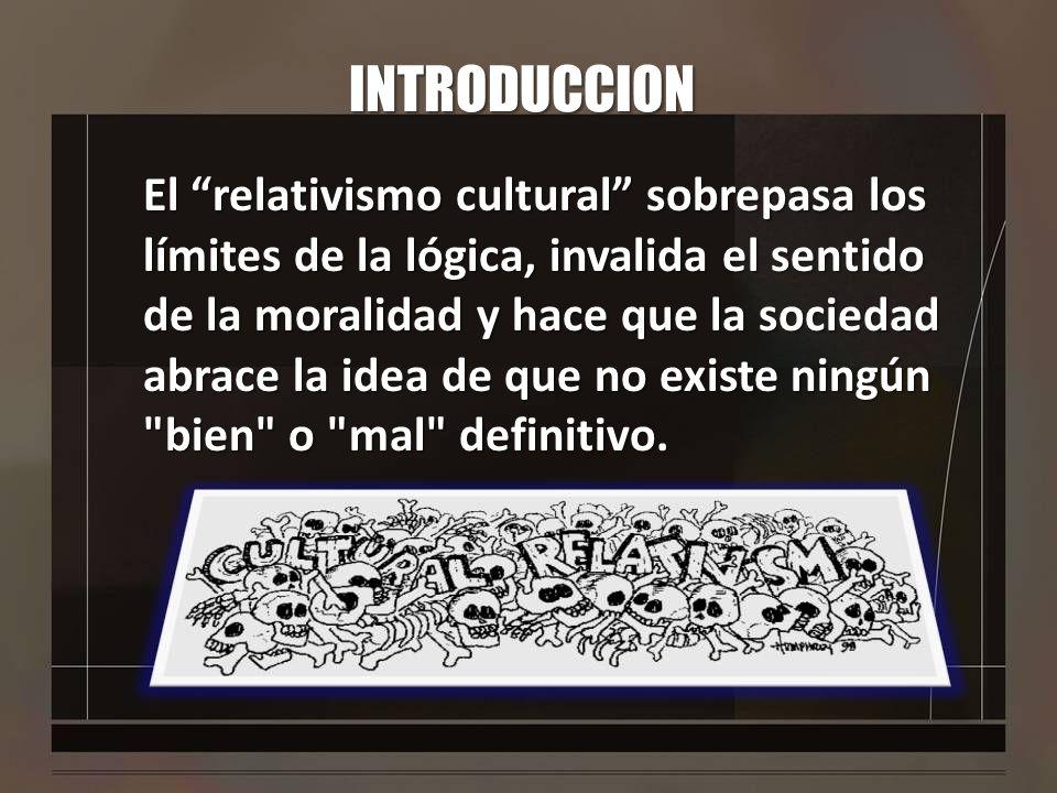 INTRODUCCION El relativismo cultural sobrepasa los límites de la lógica, invalida el sentido de la moralidad y hace que la sociedad abrace la idea de
