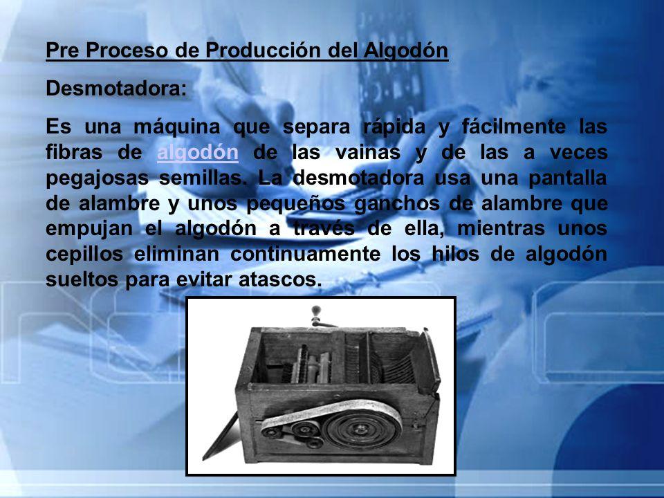 Pre Proceso de Producción del Algodón Desmotadora: Es una máquina que separa rápida y fácilmente las fibras de algodón de las vainas y de las a veces