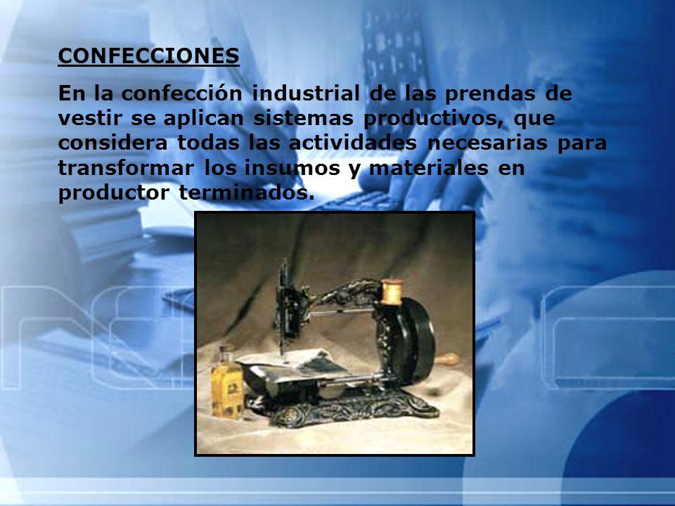 CONFECCIONES En la confección industrial de las prendas de vestir se aplican sistemas productivos, que considera todas las actividades necesarias para