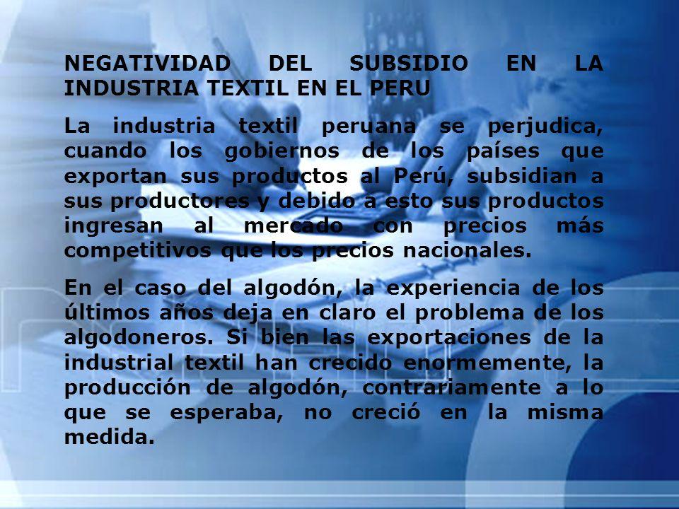 NEGATIVIDAD DEL SUBSIDIO EN LA INDUSTRIA TEXTIL EN EL PERU La industria textil peruana se perjudica, cuando los gobiernos de los países que exportan s