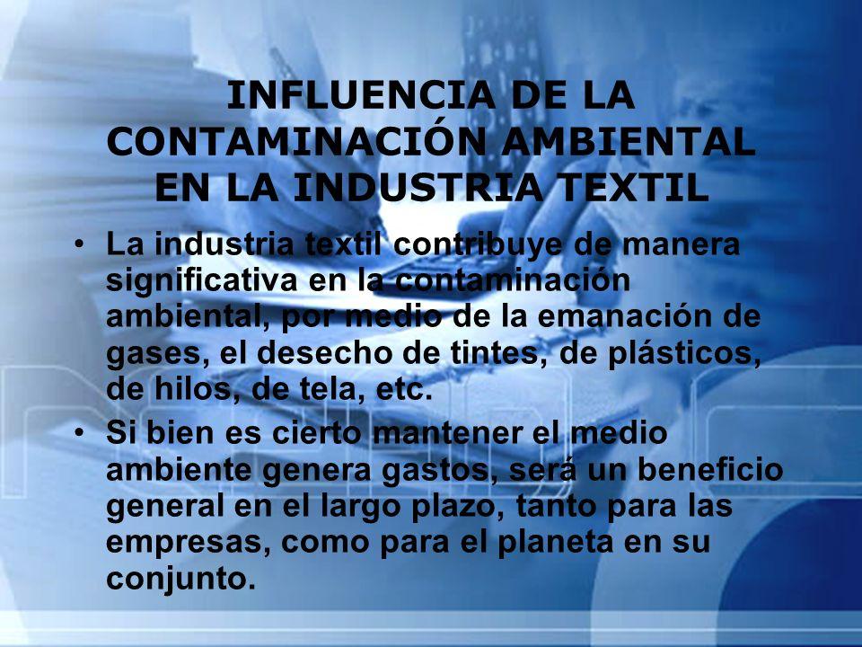 INFLUENCIA DE LA CONTAMINACIÓN AMBIENTAL EN LA INDUSTRIA TEXTIL La industria textil contribuye de manera significativa en la contaminación ambiental,