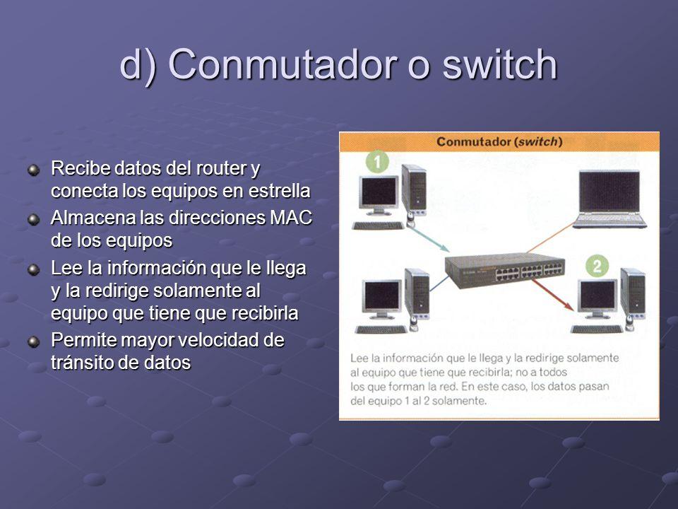 d) Conmutador o switch Recibe datos del router y conecta los equipos en estrella Almacena las direcciones MAC de los equipos Lee la información que le llega y la redirige solamente al equipo que tiene que recibirla Permite mayor velocidad de tránsito de datos