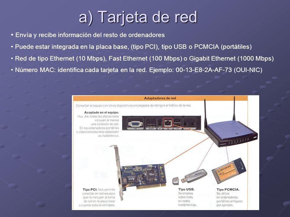 a) Tarjeta de red Envía y recibe información del resto de ordenadores Puede estar integrada en la placa base, (tipo PCI), tipo USB o PCMCIA (portátiles) Red de tipo Ethernet (10 Mbps), Fast Ethernet (100 Mbps) o Gigabit Ethernet (1000 Mbps) Número MAC: identifica cada tarjeta en la red.