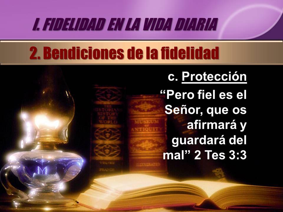 c. Protección Pero fiel es el Señor, que os afirmará y guardará del mal 2 Tes 3:3 I. FIDELIDAD EN LA VIDA DIARIA 2. Bendiciones de la fidelidad