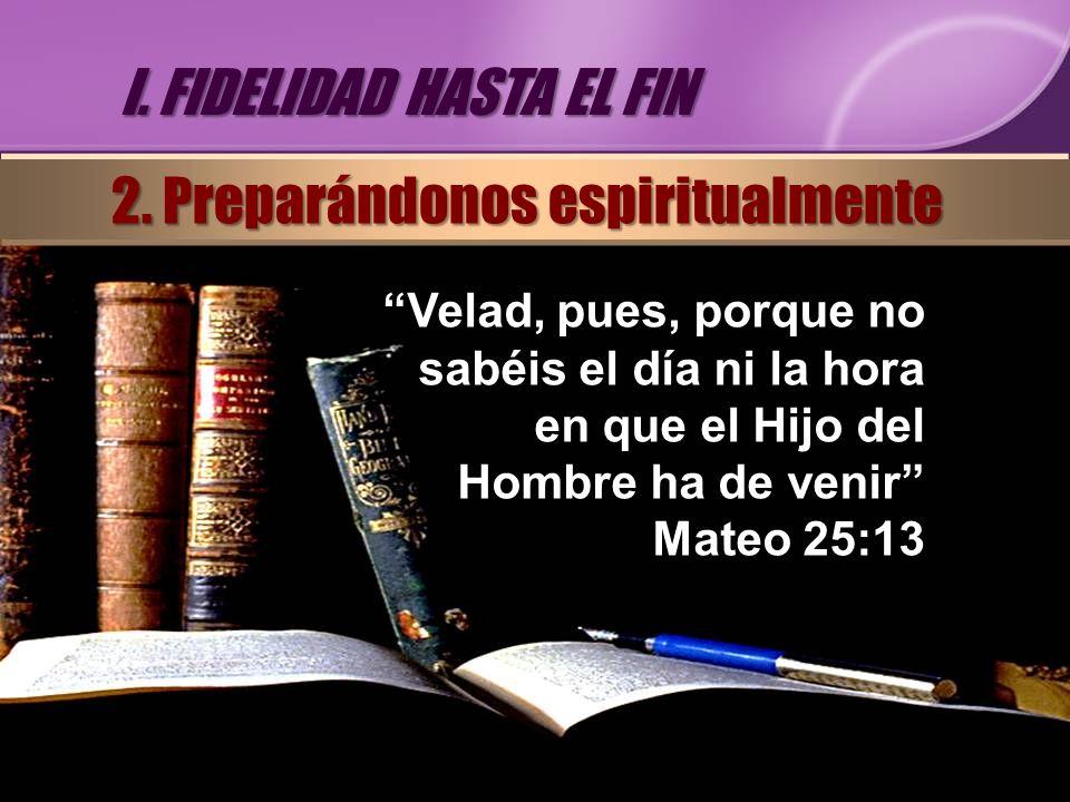 Velad, pues, porque no sabéis el día ni la hora en que el Hijo del Hombre ha de venir Mateo 25:13 I. FIDELIDAD HASTA EL FIN 2. Preparándonos espiritua