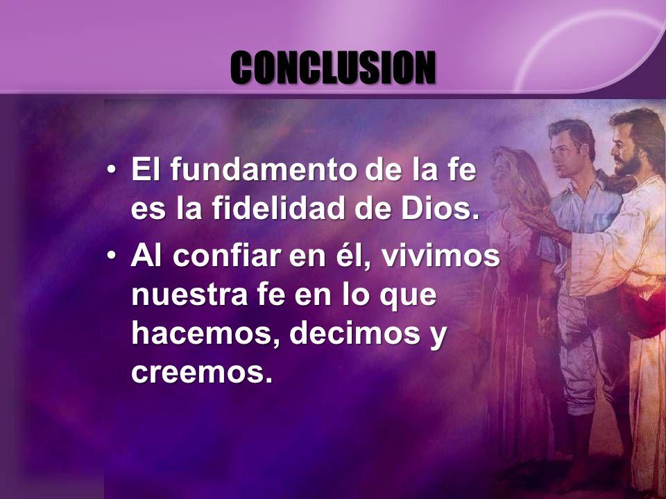 CONCLUSION El fundamento de la fe es la fidelidad de Dios.El fundamento de la fe es la fidelidad de Dios. Al confiar en él, vivimos nuestra fe en lo q