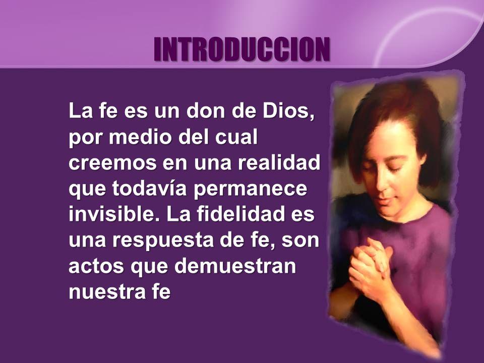 INTRODUCCION La fe es un don de Dios, por medio del cual creemos en una realidad que todavía permanece invisible. La fidelidad es una respuesta de fe,