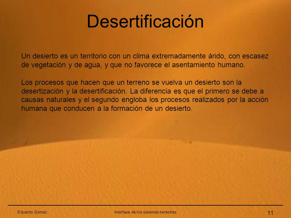 Desertificación Eduardo GómezInterfase de los sistemas terrestres 11 Un desierto es un territorio con un clima extremadamente árido, con escasez de ve
