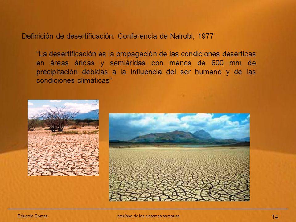 Eduardo GómezInterfase de los sistemas terrestres 14 Definición de desertificación: Conferencia de Nairobi, 1977 La desertificación es la propagación