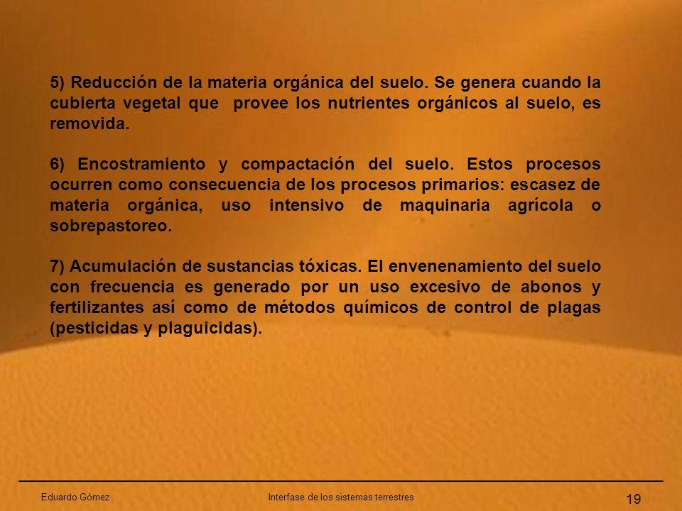 Eduardo GómezInterfase de los sistemas terrestres 19 5) Reducción de la materia orgánica del suelo. Se genera cuando la cubierta vegetal que provee lo