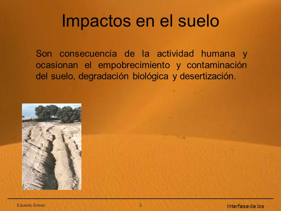 Eduardo Gómez2 Interfase de los sistemas terrestres Impactos en el suelo Son consecuencia de la actividad humana y ocasionan el empobrecimiento y cont