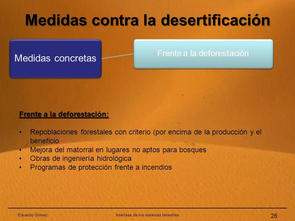 Medidas contra la desertificación Eduardo GómezInterfase de los sistemas terrestres 26 Medidas concretas Frente a la deforestación Frente a la defores