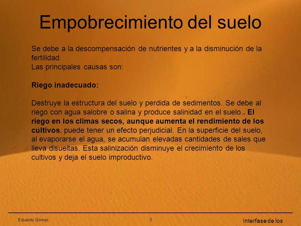 Eduardo Gómez3 Interfase de los sistemas terrestres Empobrecimiento del suelo Se debe a la descompensación de nutrientes y a la disminución de la fert