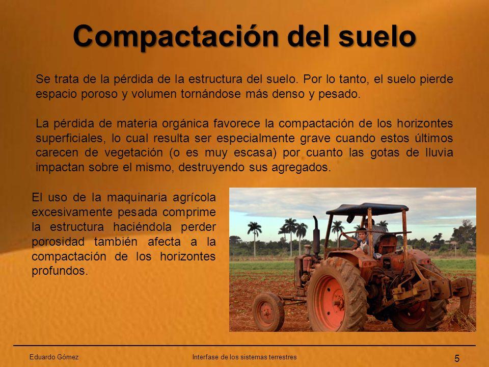 Compactación del suelo Eduardo GómezInterfase de los sistemas terrestres 5 Se trata de la pérdida de la estructura del suelo. Por lo tanto, el suelo p