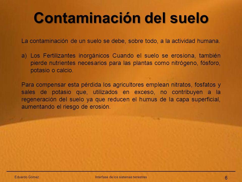 Contaminación del suelo Eduardo GómezInterfase de los sistemas terrestres 6 La contaminación de un suelo se debe, sobre todo, a la actividad humana. a