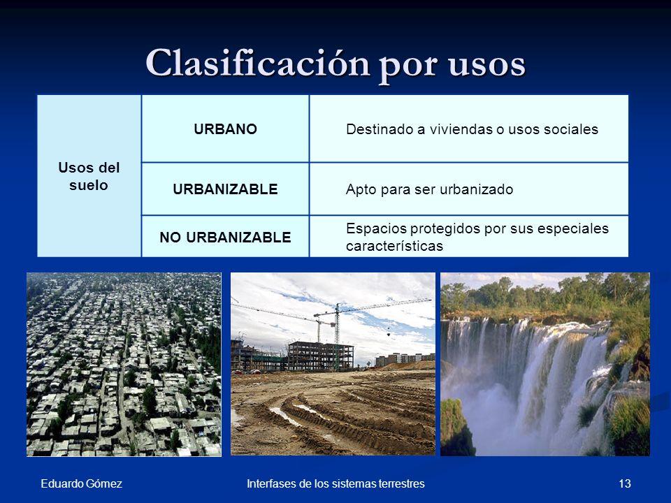Clasificación por usos Eduardo Gómez 13Interfases de los sistemas terrestres Usos del suelo URBANODestinado a viviendas o usos sociales URBANIZABLEApt
