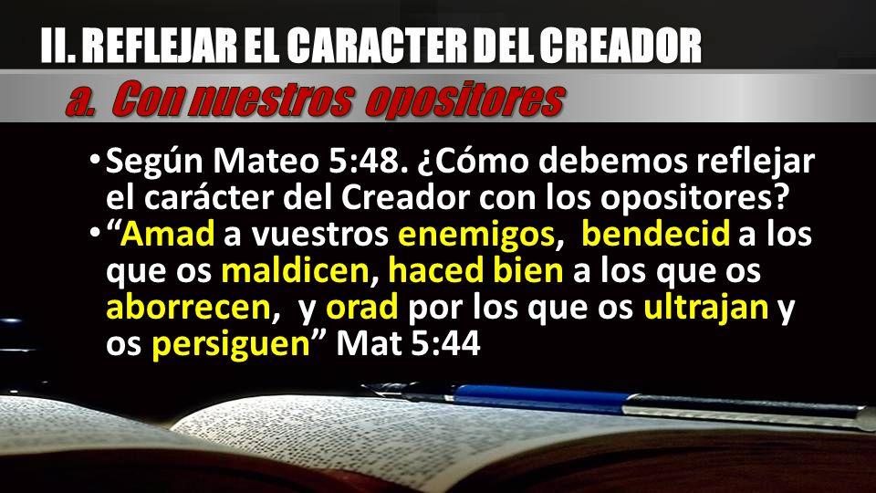 Según Mateo 5:48. ¿Cómo debemos reflejar el carácter del Creador con los opositores? Amad a vuestros enemigos, bendecid a los que os maldicen, haced b