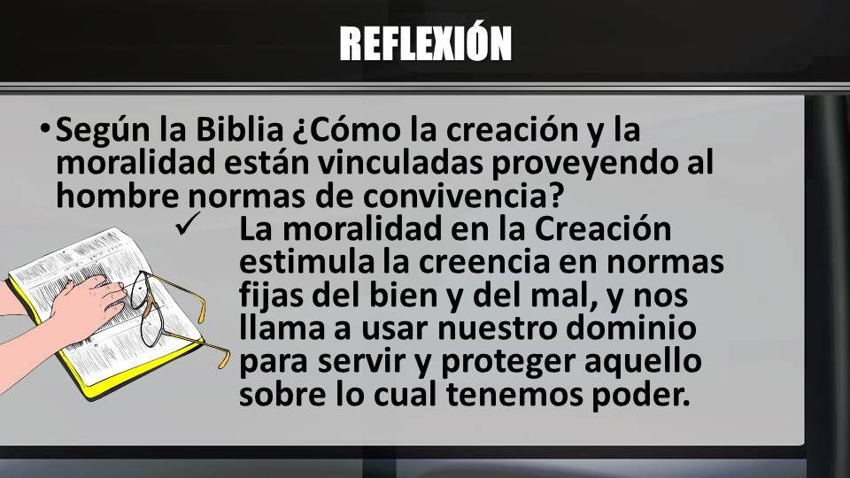 REFLEXIÓN Según la Biblia ¿Cómo la creación y la moralidad están vinculadas proveyendo al hombre normas de convivencia? La moralidad en la Creación es