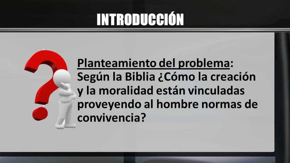 INTRODUCCIÓN Planteamiento del problema: Según la Biblia ¿Cómo la creación y la moralidad están vinculadas proveyendo al hombre normas de convivencia?