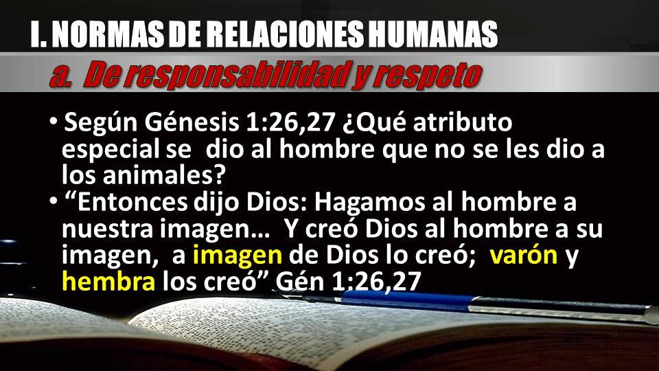 I. NORMAS DE RELACIONES HUMANAS Según Génesis 1:26,27 ¿Qué atributo especial se dio al hombre que no se les dio a los animales? Entonces dijo Dios: Ha