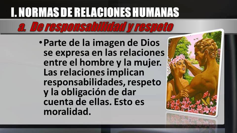 Parte de la imagen de Dios se expresa en las relaciones entre el hombre y la mujer. Las relaciones implican responsabilidades, respeto y la obligación