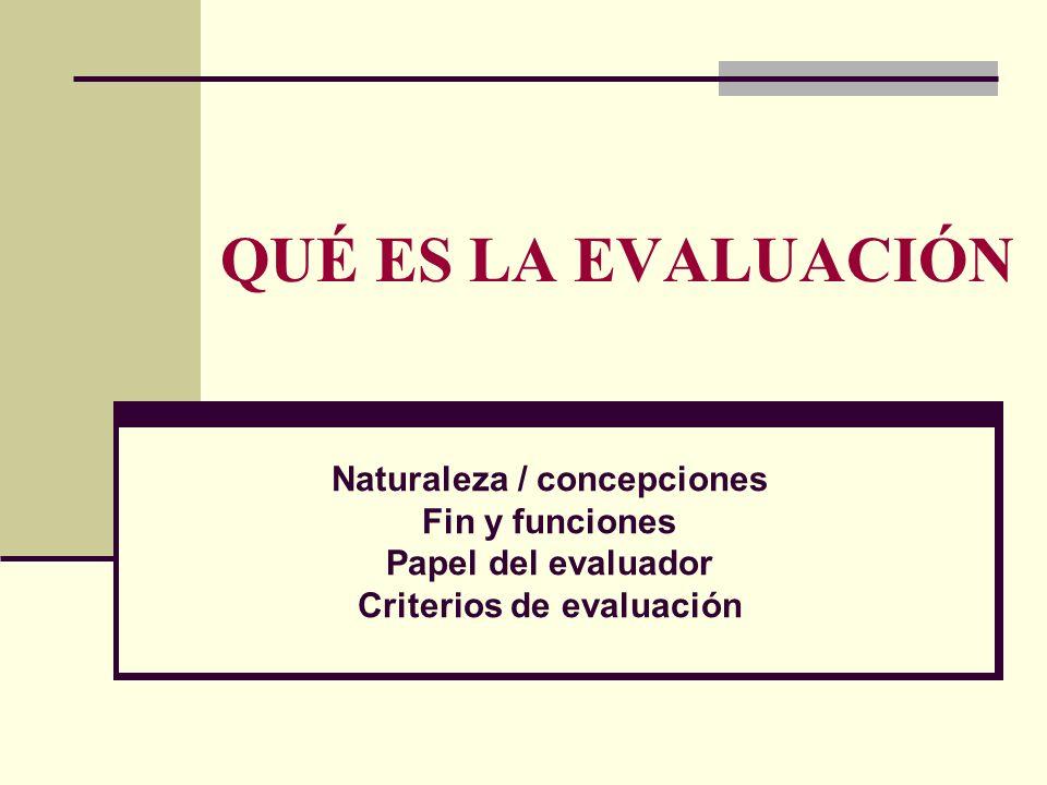 Naturaleza / concepciones Fin y funciones Papel del evaluador Criterios de evaluación QUÉ ES LA EVALUACIÓN