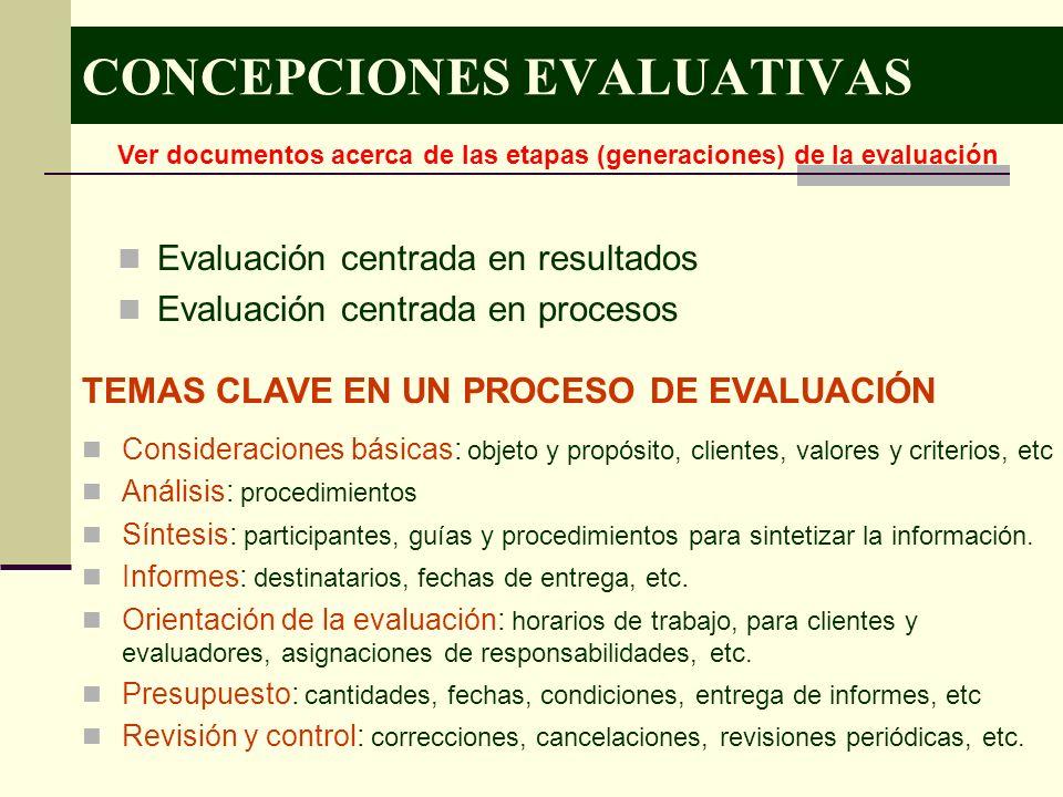 CONCEPCIONES EVALUATIVAS Evaluación centrada en resultados Evaluación centrada en procesos Ver documentos acerca de las etapas (generaciones) de la ev