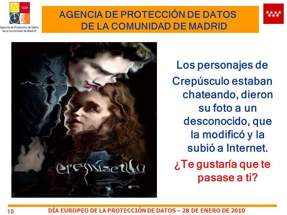 DÍA EUROPEO DE LA PROTECCIÓN DE DATOS – 28 DE ENERO DE 2010 AGENCIA DE PROTECCIÓN DE DATOS DE LA COMUNIDAD DE MADRID 10 Los personajes de Crepúsculo estaban chateando, dieron su foto a un desconocido, que la modificó y la subió a Internet.