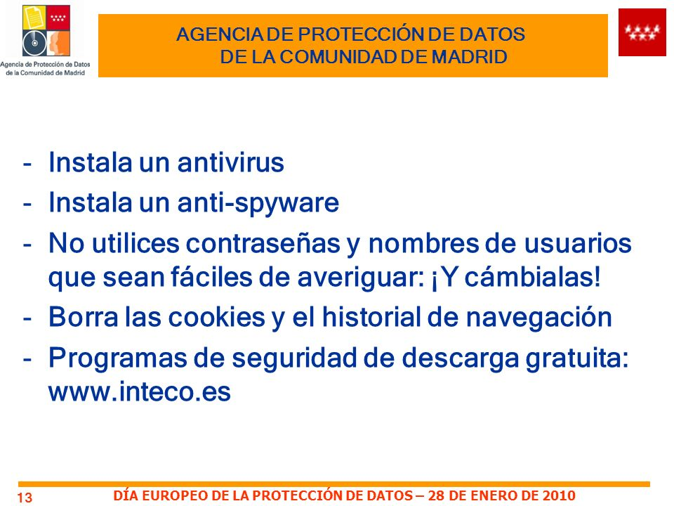 DÍA EUROPEO DE LA PROTECCIÓN DE DATOS – 28 DE ENERO DE 2010 AGENCIA DE PROTECCIÓN DE DATOS DE LA COMUNIDAD DE MADRID -Instala un antivirus -Instala un anti-spyware -No utilices contraseñas y nombres de usuarios que sean fáciles de averiguar: ¡Y cámbialas.