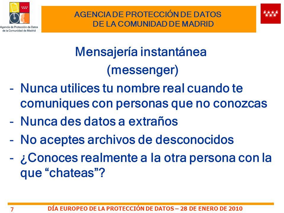 DÍA EUROPEO DE LA PROTECCIÓN DE DATOS – 28 DE ENERO DE 2010 AGENCIA DE PROTECCIÓN DE DATOS DE LA COMUNIDAD DE MADRID Mensajería instantánea (messenger) -Nunca utilices tu nombre real cuando te comuniques con personas que no conozcas -Nunca des datos a extraños -No aceptes archivos de desconocidos -¿Conoces realmente a la otra persona con la que chateas.