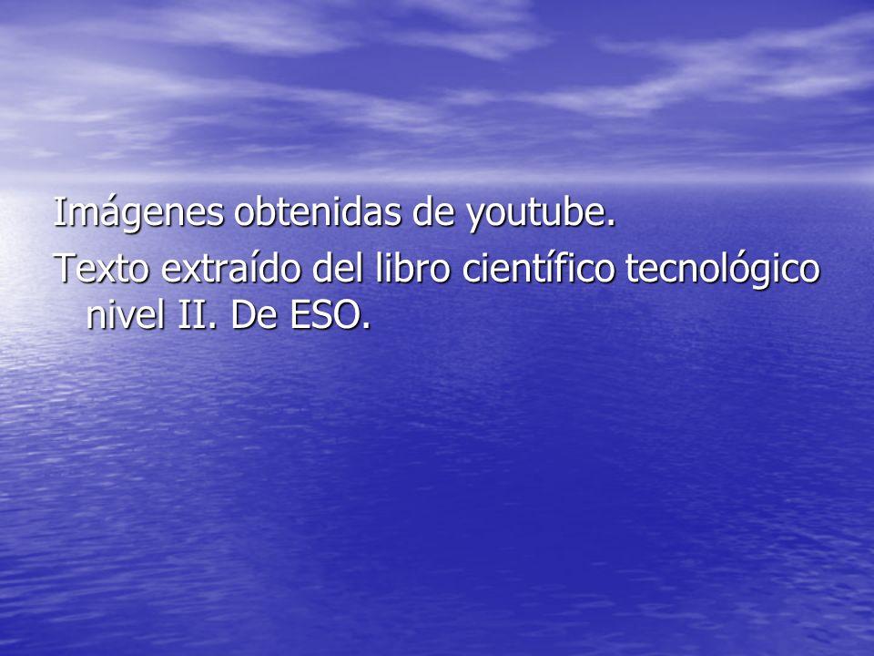 Imágenes obtenidas de youtube. Texto extraído del libro científico tecnológico nivel II. De ESO.