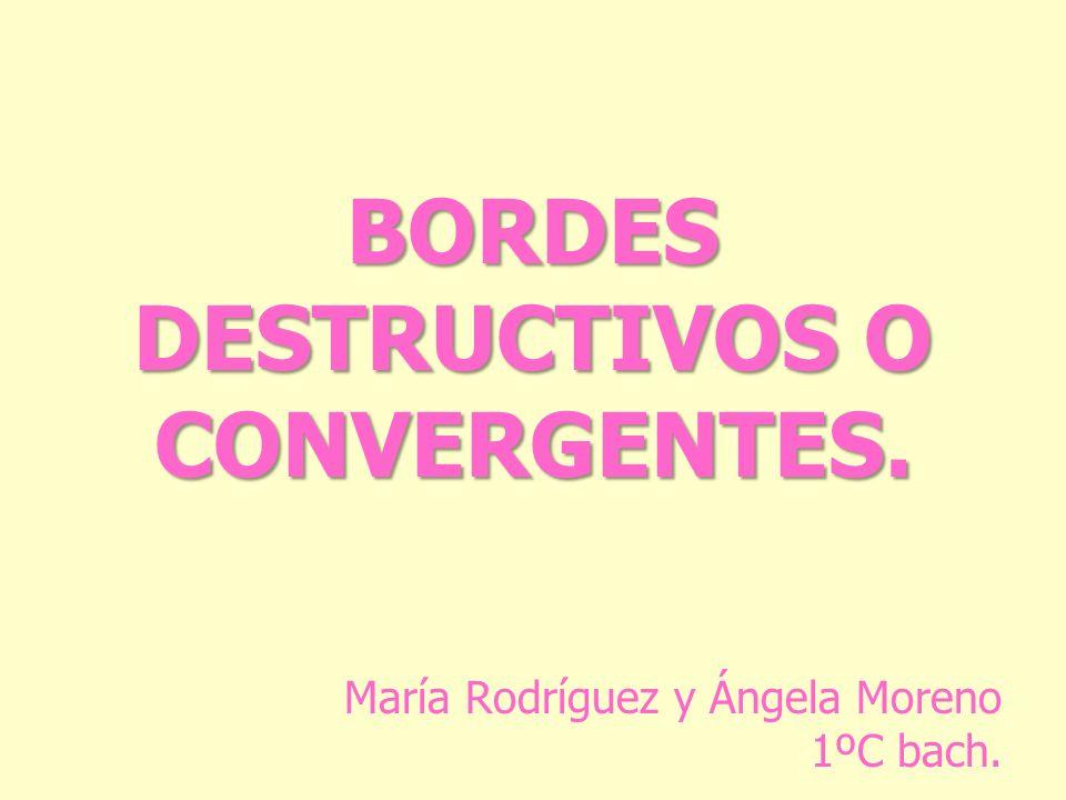 BORDES DESTRUCTIVOS O CONVERGENTES. María Rodríguez y Ángela Moreno 1ºC bach.