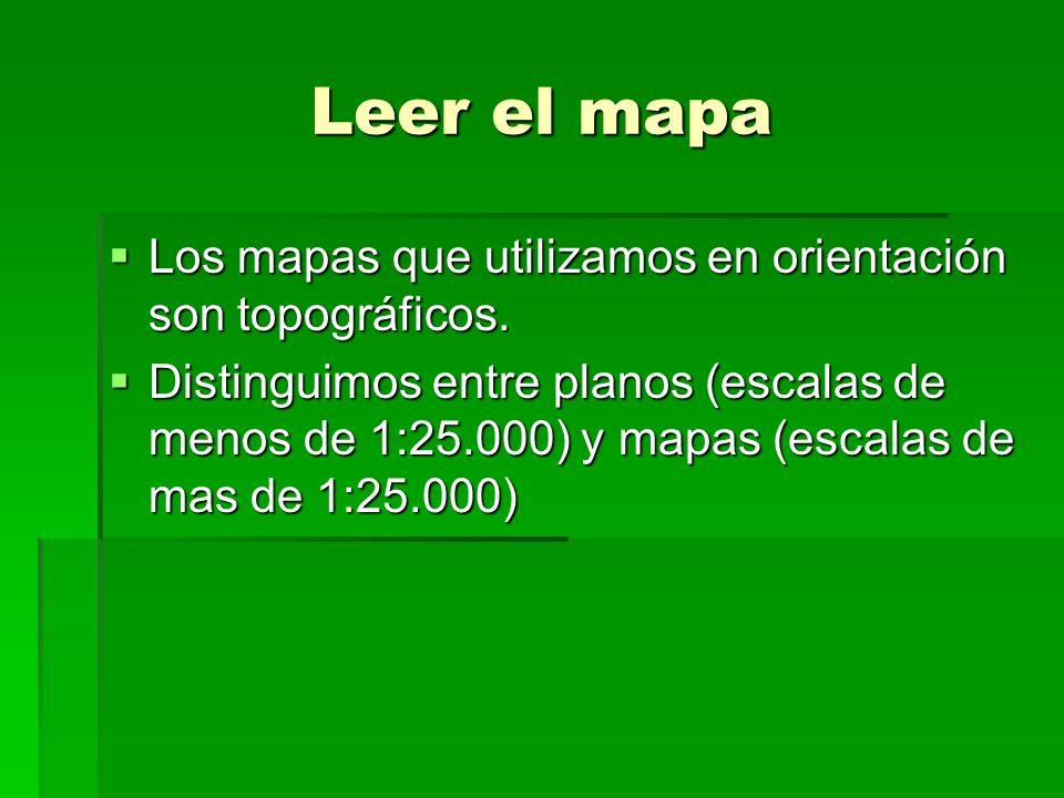 Leer el mapa Los mapas que utilizamos en orientación son topográficos. Los mapas que utilizamos en orientación son topográficos. Distinguimos entre pl