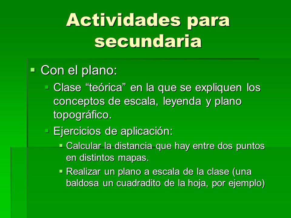 Actividades para secundaria Con el plano: Con el plano: Clase teórica en la que se expliquen los conceptos de escala, leyenda y plano topográfico. Cla