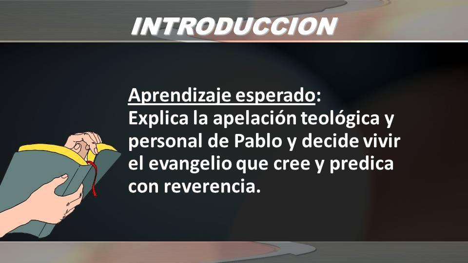 INTRODUCCION Aprendizaje esperado: Explica la apelación teológica y personal de Pablo y decide vivir el evangelio que cree y predica con reverencia.