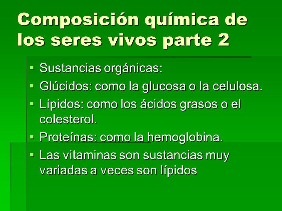 Composición química de los seres vivos parte 2 Sustancias orgánicas: Sustancias orgánicas: Glúcidos: como la glucosa o la celulosa. Glúcidos: como la