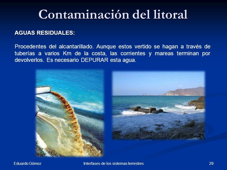 Eduardo Gómez 29Interfases de los sistemas terrestres Contaminación del litoral AGUAS RESIDUALES: Procedentes del alcantarillado. Aunque estos vertido