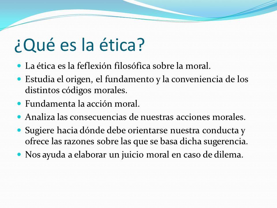 ¿Qué es la ética? La ética es la feflexión filosófica sobre la moral. Estudia el origen, el fundamento y la conveniencia de los distintos códigos mora
