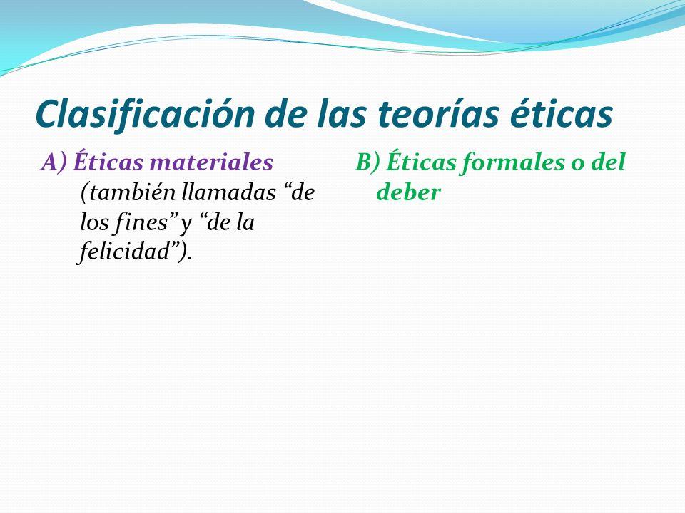 Clasificación de las teorías éticas A) Éticas materiales (también llamadas de los fines y de la felicidad). B) Éticas formales o del deber