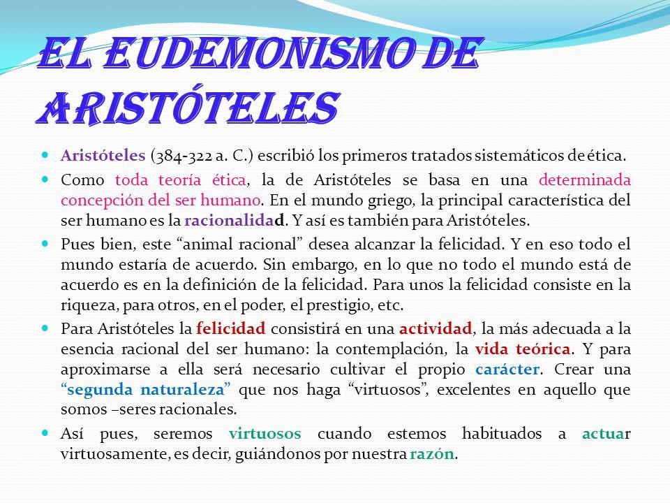 El eudemonismo de Aristóteles Aristóteles (384-322 a. C.) escribió los primeros tratados sistemáticos de ética. Como toda teoría ética, la de Aristóte