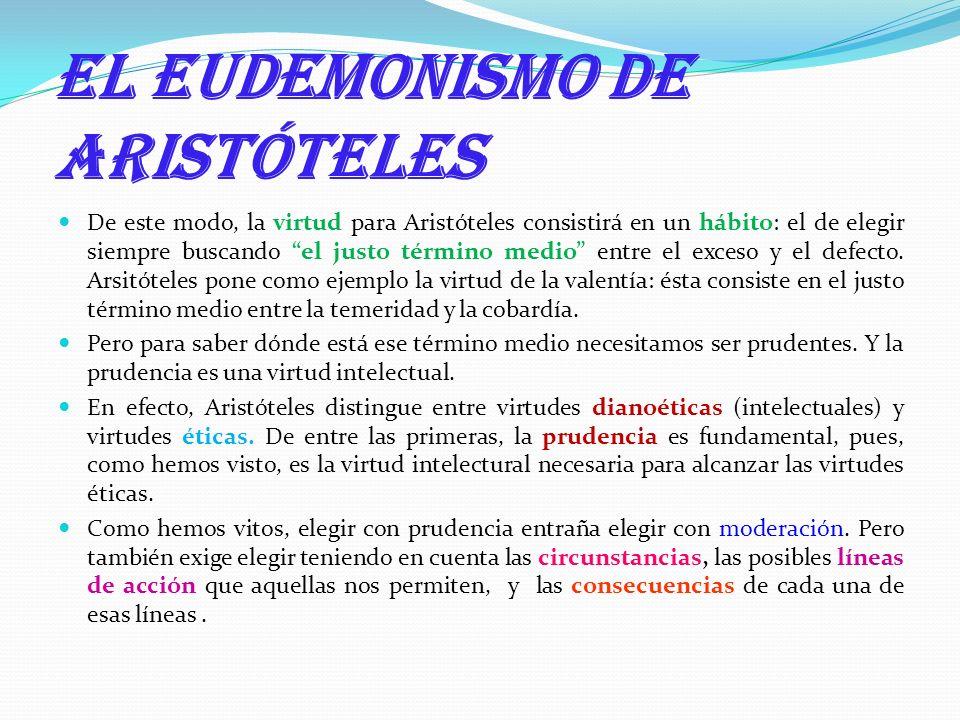 El eudemonismo de Aristóteles De este modo, la virtud para Aristóteles consistirá en un hábito: el de elegir siempre buscando el justo término medio e