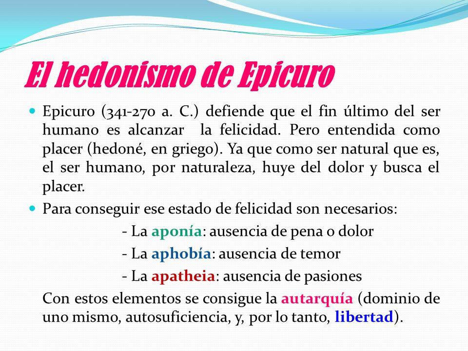 El hedonismo de Epicuro Epicuro (341-270 a. C.) defiende que el fin último del ser humano es alcanzar la felicidad. Pero entendida como placer (hedoné