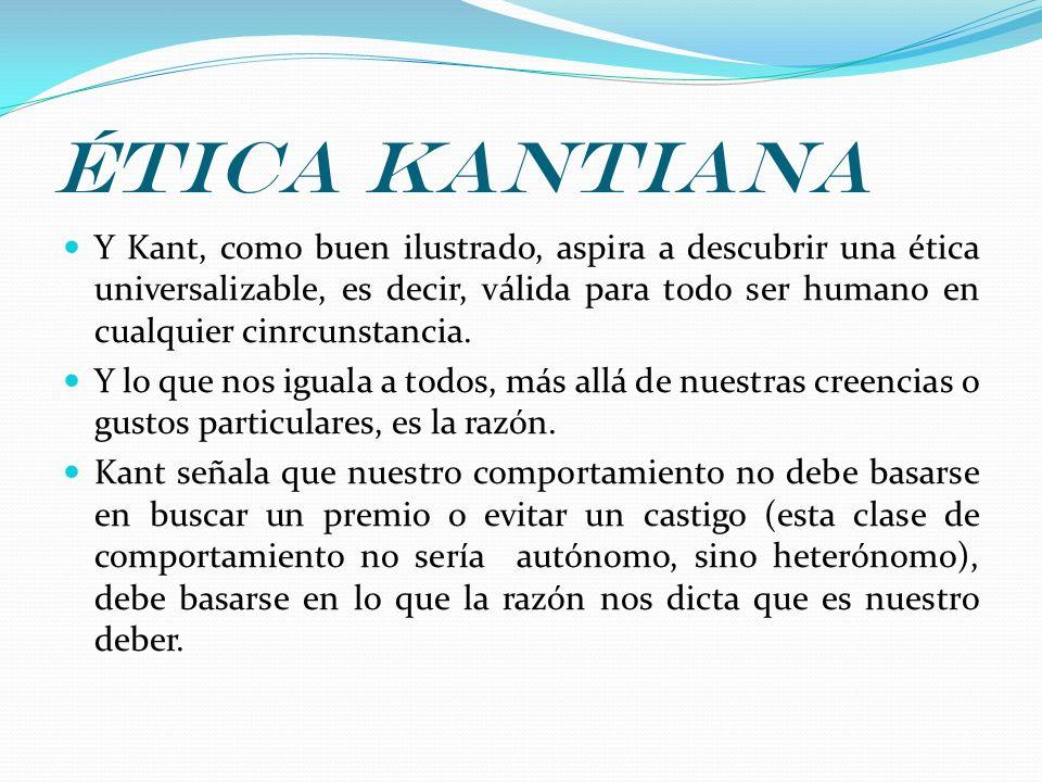 Ética kantiana Y Kant, como buen ilustrado, aspira a descubrir una ética universalizable, es decir, válida para todo ser humano en cualquier cinrcunst