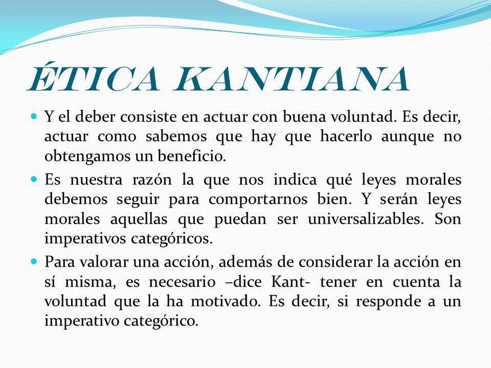 Ética kantiana Y el deber consiste en actuar con buena voluntad. Es decir, actuar como sabemos que hay que hacerlo aunque no obtengamos un beneficio.