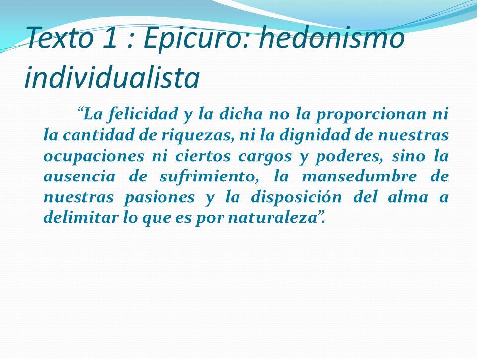 Texto 2: Epicuro Cuando decimos que el placer es el fin, no queremos decir los placeres de los inmoderados ni los placeres sensuales sino la ausencia de dolor en el cuerpo y de turbación en el alma.